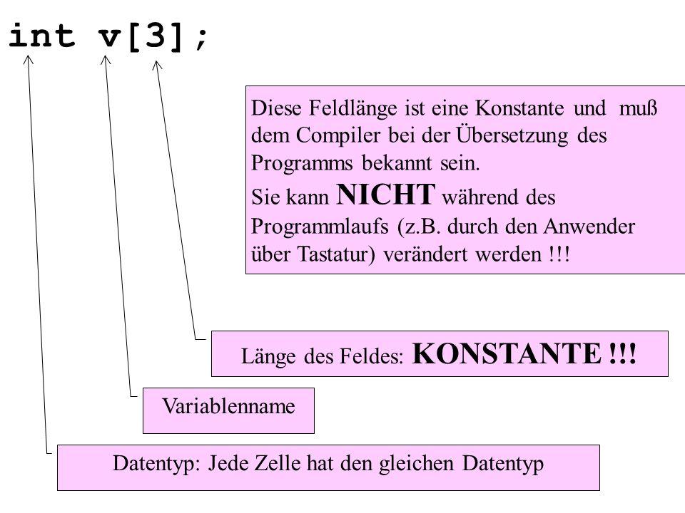 int v[3]; Diese Feldlänge ist eine Konstante und muß dem Compiler bei der Übersetzung des Programms bekannt sein.